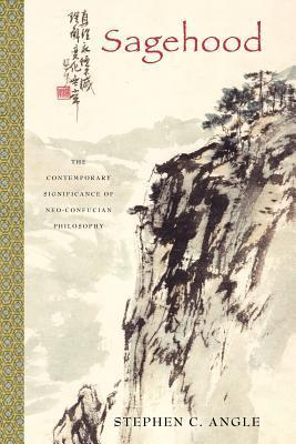 Sagehood: The Contemporary Significance of Neo-Confucian Philosophy Stephen C. Angle