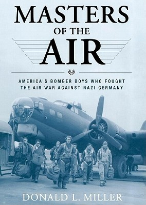 Masters of the Air: Americas Bomber Boys Who Fought the Air War Against Nazi Germany Donald L. Miller