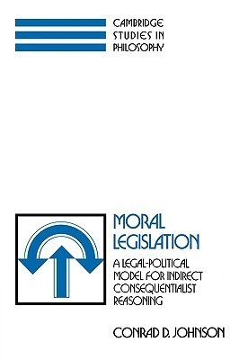Moral Legislation: A Legal-Political Model for Indirect Consequentialist Reasoning  by  Conrad D. Johnson