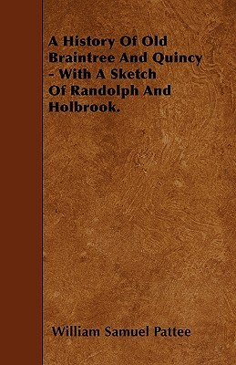 A History of Old Braintree and Quincy - With a Sketch of Randolph and Holbrook  by  William Samuel Pattee