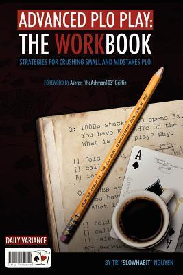 Advanced PLO Play: The Workbook: Strategies for Crushing Micro and Mid-Stakes PLO Tri Nguyen