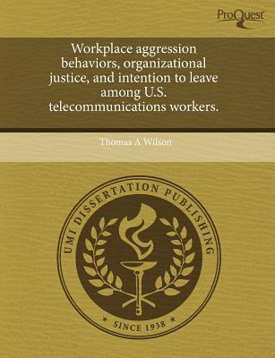 Workplace Aggression Behaviors, Organizational Justice, and Intention to Leave Among U.S. Telecommunications Workers.  by  Thomas A. Wilson