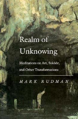 Realm of Unknowing: Meditations on Art, Suicide, and Other Transformations  by  Mark Rudman
