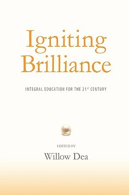 Igniting Brilliance: Integral Education for the 21s Century  by  Willow Dea