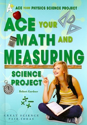 Ace Your Math and Measuring Science Project: Great Science Fair Ideas Robert Gardner