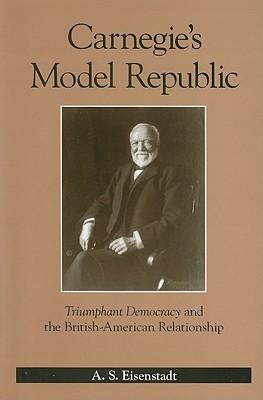Carnegies Model Republic: Triumphant Democracy and the British-American Relationship A.S. Eisenstadt