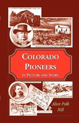 Colorado Pioneers in Picture and Story Alice Polk Hill