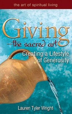Giving, the Sacred Art: Creating a Lifestyle of Generousity  by  Lauren Tyler Wright