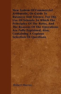 New System of Commercial Arithmetic, or Guide to Business and Science, for the Use of Schools. in Which the Principles of the Rules, and the Reasons o Robert Murray
