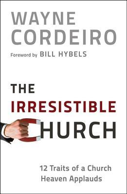 Irresistible Church, The: 12 Traits of a Church People Love to Attend Wayne Cordeiro
