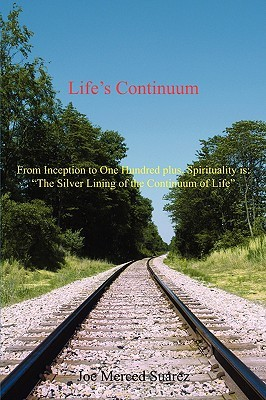 Lifes Continuum: From Inception to One Hundred Plus, Spirituality Is: The Silver Lining of the Continuum of Life Joe Merced Suarez