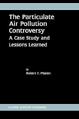 The Particulate Air Pollution Controversy A Case Study And Lessons Learned  by  Robert F. Phalen