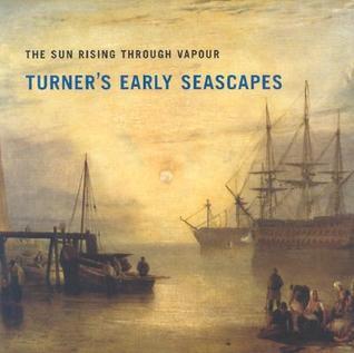 Sun Rising Through Vapour: Turners Early Seascapes Paul Spencer-Longhurst