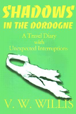 Shadows in the Dordogne: A Travel Diary with Unexpected Interruptions Virginia Willis