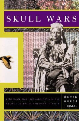 Skull Wars: Kennewick Man, Archaeology, and the Battle for Native American Identity  by  David Hurst Thomas