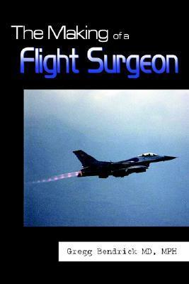 The Making of a Flight Surgeon  by  Gregg Bendrick