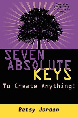 Seven Absolute Keys to Create Anything!  by  Betsy Jordan