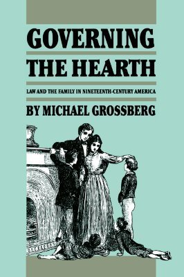 Governing the Hearth: Law and the Family in Nineteenth-Century America  by  Michael Grossberg