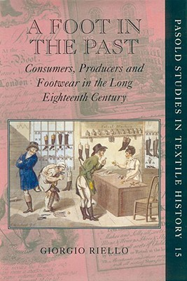 A Foot in the Past: Consumers, Producers and Footwear in the Long Eighteenth Century Giorgio Riello