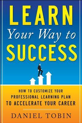 Learn Your Way to Success: How to Customize Your Professional Learning Plan to Accelerate Your Career Daniel R. Tobin