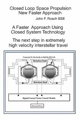 Closed Loop Space Propulsion New Faster Approach: The Next Step in Space Travel  by  John F. Roach Bse