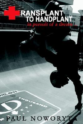 Transplant to Handplant: In Pursuit of a Dream ...  by  Paul Noworyta