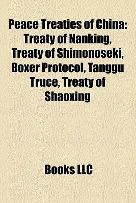 Peace Treaties of China: Treaty of Nanking, Treaty of Shimonoseki, Boxer Protocol, Tanggu Truce, Treaty of Shaoxing,  by  Books LLC
