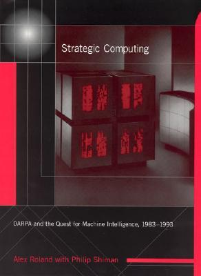 Strategic Computing: Darpa and the Quest for Machine Intelligence, 1983-1993  by  Alex Roland