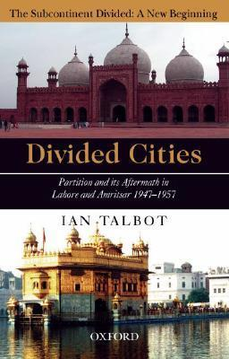 Divided Cities: Partition and Its Aftermath in Lahore and Amritsar 1947-1957 Ian Talbot