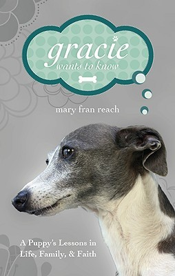 Gracie Wants to Know: A Puppys Lessons in Life, Family, & Faith  by  Mary Fran Reach