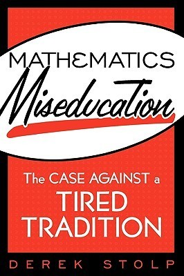 Mathematics Miseducation: The Case Against a Tired Tradition Derek Stolp