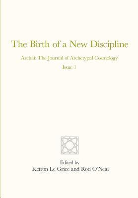 The Birth of a New Discipline: Archai: The Journal of Archetypal Cosmology, Issue 1  by  Rod ONeal