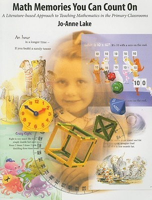 Math Memories You Can Count On: A Literature-Based Approach to Teaching Mathematics in Primary Classrooms  by  Jo-Anne Lake