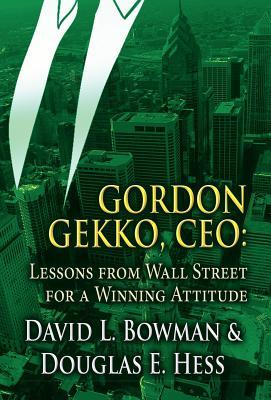Gordon Gekko, CEO: Lessons from Wall Street for a Winning Attitude  by  David L. Bowman