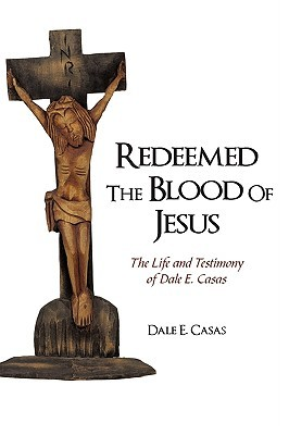 Redeemed the Blood of Jesus: The Life and Testimony of Dale E. Casas E. Casas Dale E. Casas