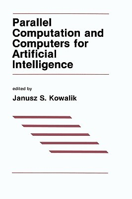 Parallel Computation & Computers for Artificial Intelligence  by  J.S. Kowalik