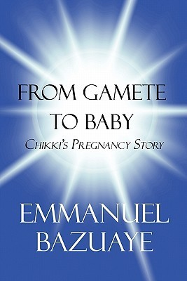From Gamete to Baby: Chikkis Pregnancy Story  by  Emmanuel Bazuaye