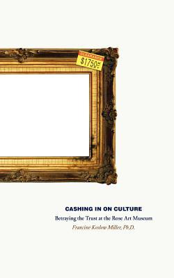 Cashing in on Culture: Betraying the Trust at the Rose Art Museum  by  Francine Koslow Miller