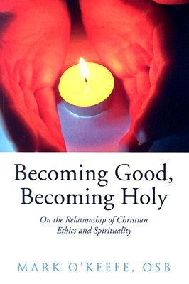 Becoming Good, Becoming Holy: On the Relationship of Christian Ethics and Spirituality  by  Mark OKeefe