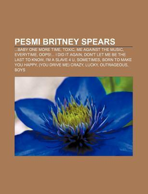 Pesmi Britney Spears: ...Baby One More Time, Toxic, Me Against the Music, Everytime, OOPS!... I Did It Again, Dont Let Me Be the Last to Kn  by  Books LLC