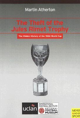 The Theft of the Jules Rimet Trophy: The Hidden History of the 1966 World Cup Martin Atherton