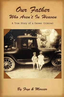 Our Father Who Arent in Heaven: A True Story of a Career Criminal  by  Deborah Frye