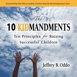 The 10 Kidmandments: Ten Principles for Raising Successful Children  by  Jeffrey B. Oddo