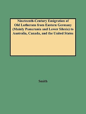 Nineteenth-Century Emigration of Old Lutherans from Eastern Germany (Mainly Pomerania and Lower Silesia) to Australia, Canada, and the United States  by  Alison Smith