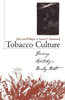 Tobacco Culture: Farming Kentuckys Burley Belt John van Willigen