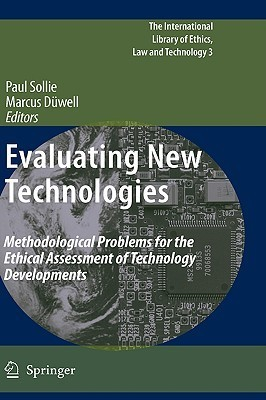 Evaluating New Technologies: Methodological Problems for the Ethical Assessment of Technology Developments. Paul Sollie