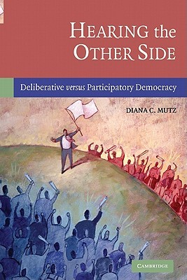 Hearing the Other Side: Deliberative Versus Participatory Democracy  by  Diana C. Mutz