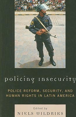 Policing Insecurity: Police Reform, Security, and Human Rights in Latin America  by  Niels Uildriks