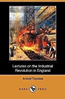 Lecture on the Industrial Revolution of the 18th Century in England: Popular Addresses & Other Fragments  by  Arnold Joseph Toynbee