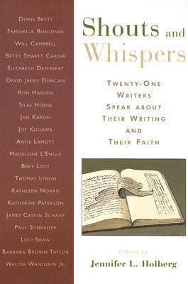 Shouts and Whispers: Twenty-One Writers Speak about Their Writing and Their Faith  by  Jennifer L. Holberg